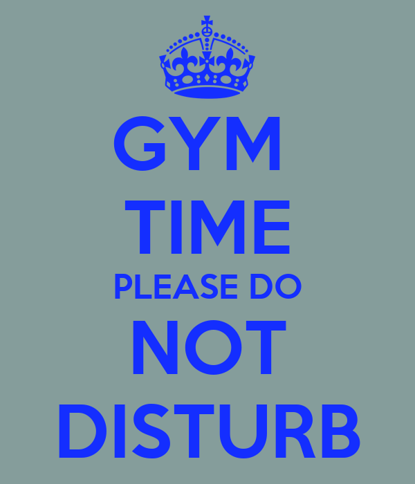 GYM  TIME PLEASE DO NOT DISTURB