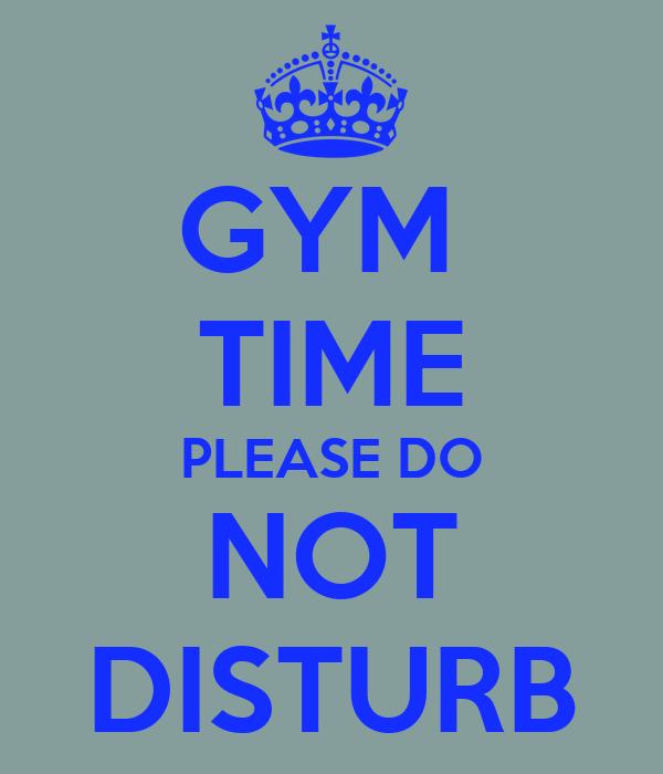 GYM  TIME PLEASE DO NOT DISTURB