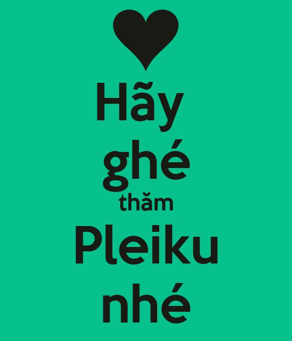 Hãy  ghé thăm Pleiku nhé