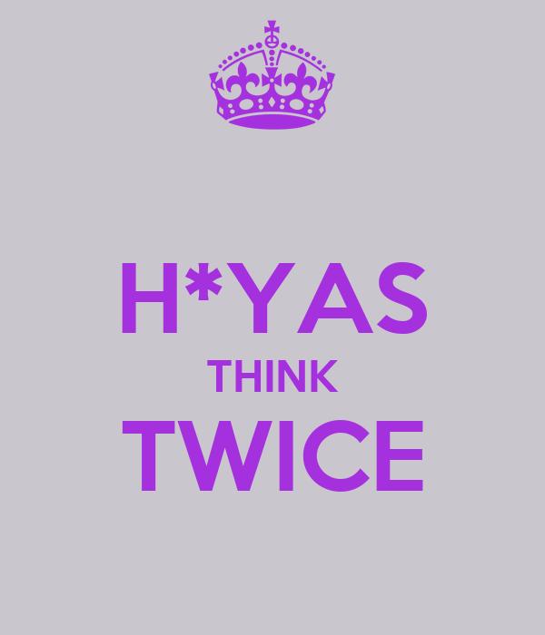 H*YAS THINK TWICE