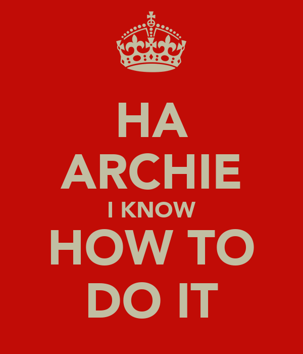 HA ARCHIE I KNOW HOW TO DO IT