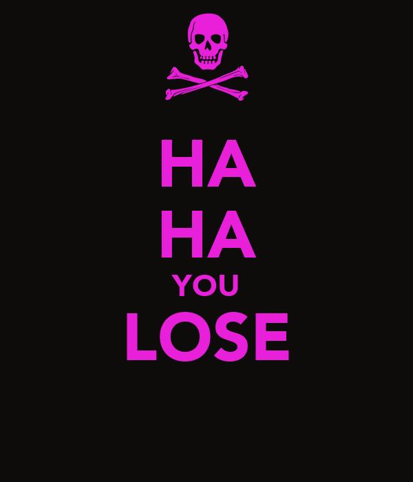 HA HA YOU LOSE