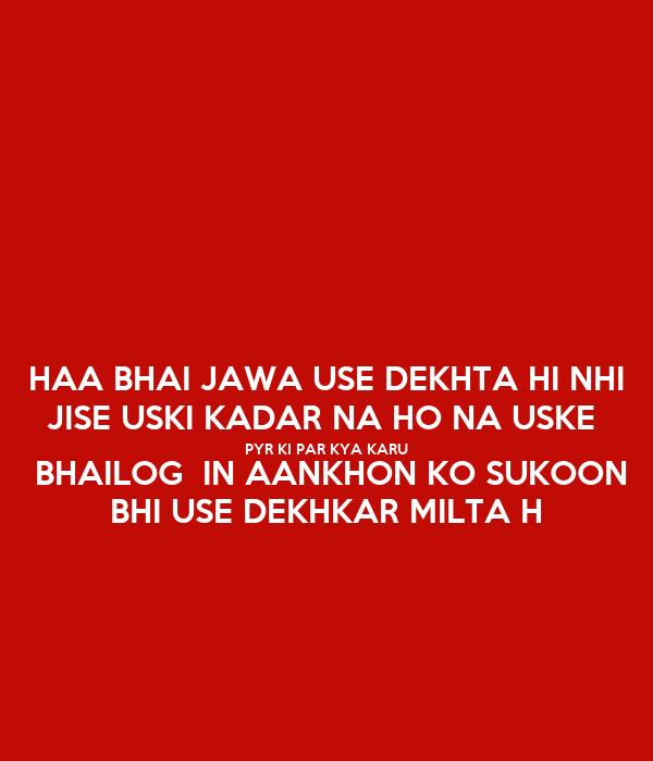HAA BHAI JAWA USE DEKHTA HI NHI JISE USKI KADAR NA HO NA USKE  PYR KI PAR KYA KARU  BHAILOG  IN AANKHON KO SUKOON BHI USE DEKHKAR MILTA H