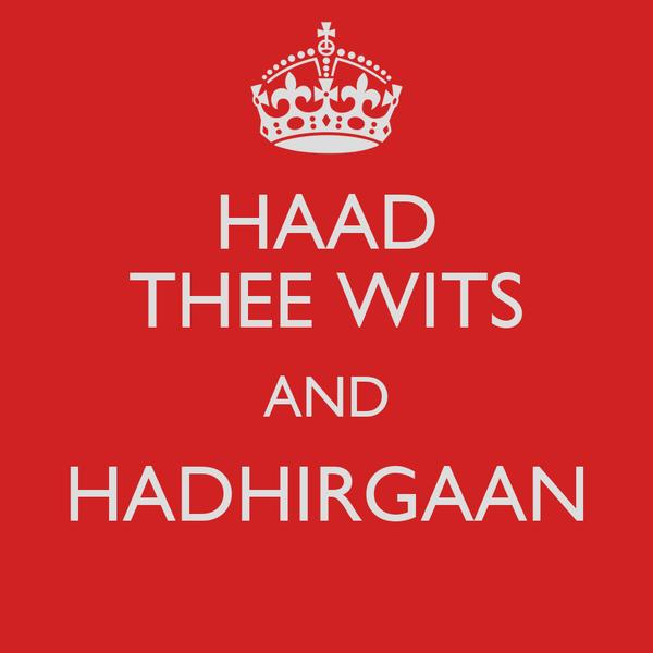 HAAD THEE WITS AND HADHIRGAAN