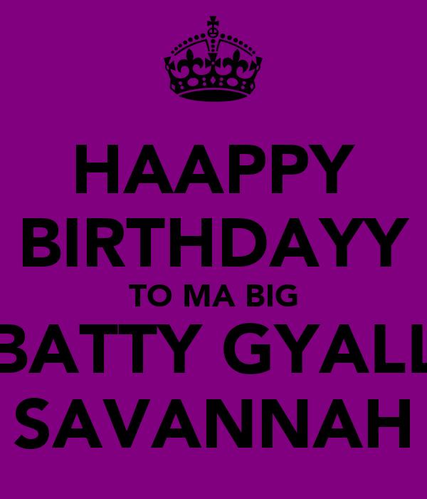 HAAPPY BIRTHDAYY TO MA BIG BATTY GYALL SAVANNAH