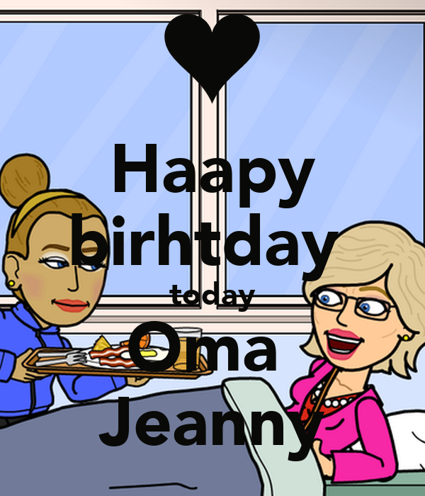 Haapy birhtday  today Oma  Jeanny
