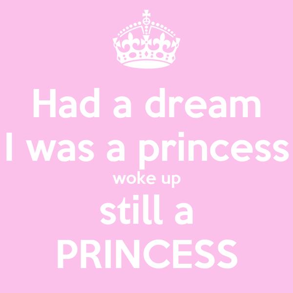 Had a dream I was a princess woke up still a PRINCESS