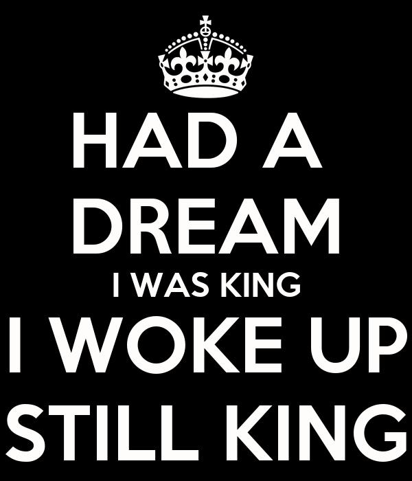 HAD A  DREAM I WAS KING I WOKE UP STILL KING