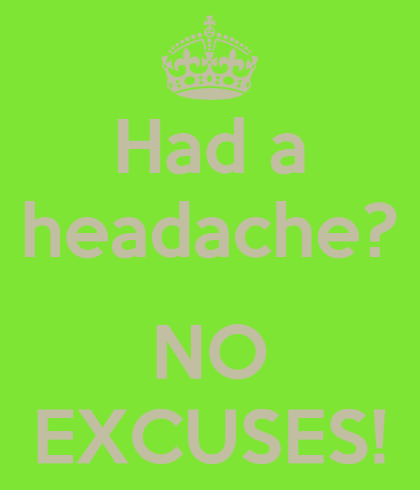 Had a headache?  NO EXCUSES!