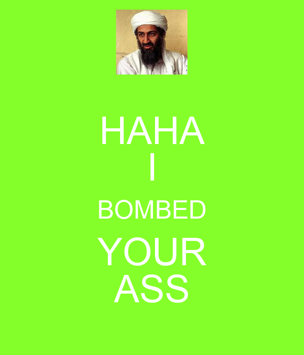 HAHA I BOMBED YOUR ASS