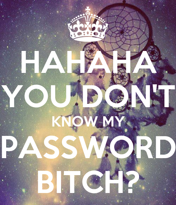 HAHAHA YOU DON'T KNOW MY PASSWORD BITCH?