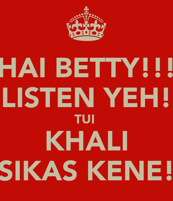HAI BETTY!!! LISTEN YEH! TUI  KHALI SIKAS KENE!