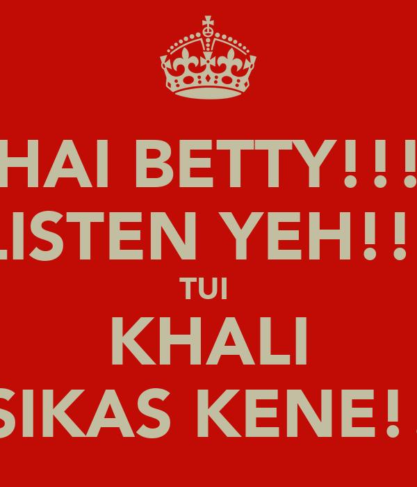 HAI BETTY!!! LISTEN YEH!!! TUI  KHALI SIKAS KENE!!