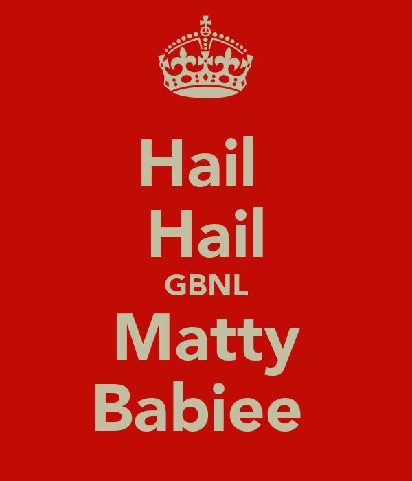Hail  Hail GBNL Matty Babiee