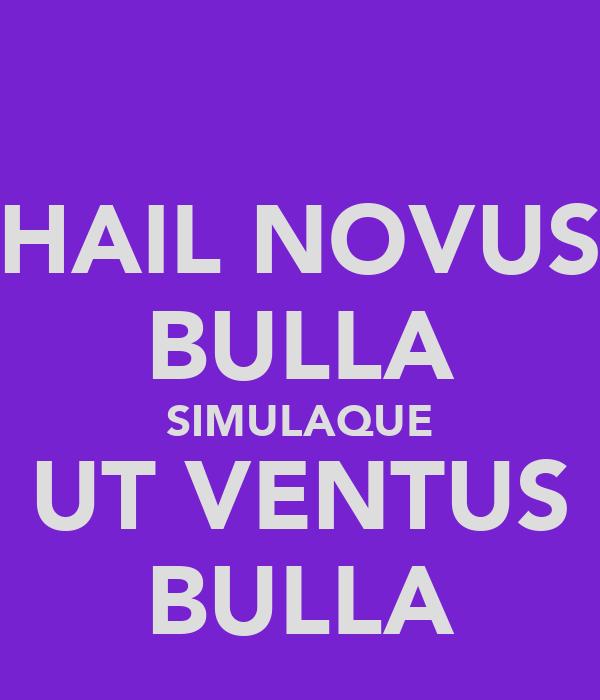 HAIL NOVUS BULLA SIMULAQUE UT VENTUS BULLA