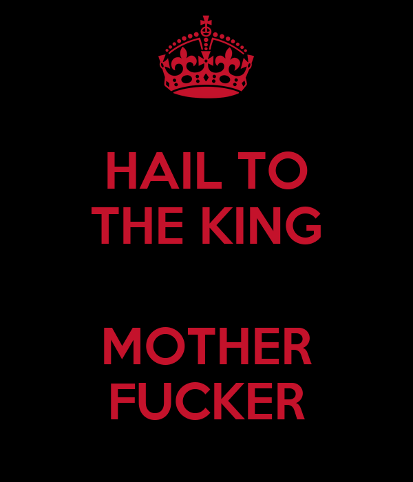 HAIL TO THE KING  MOTHER FUCKER