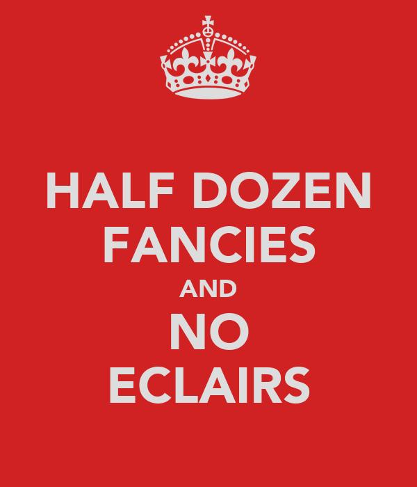 HALF DOZEN FANCIES AND NO ECLAIRS