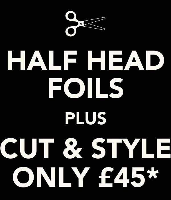 HALF HEAD FOILS PLUS CUT & STYLE ONLY £45*