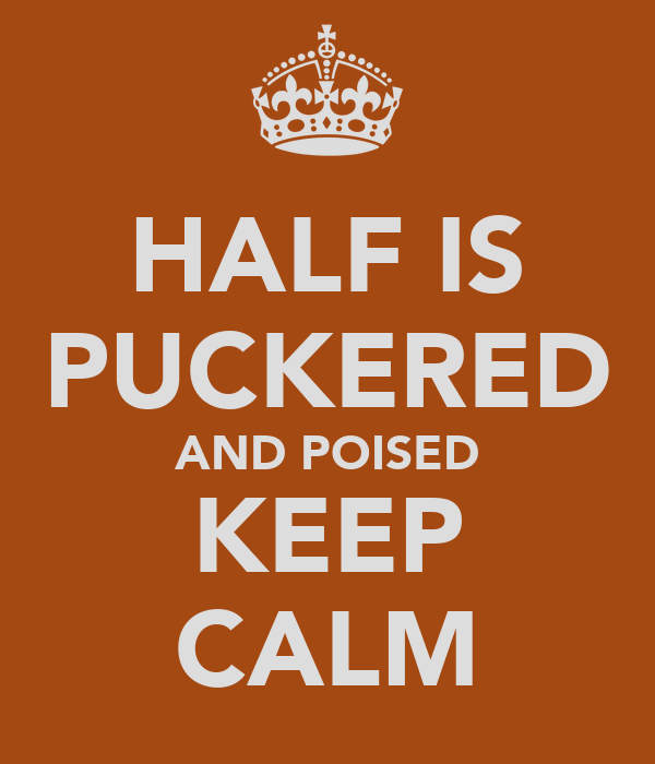 HALF IS PUCKERED AND POISED KEEP CALM