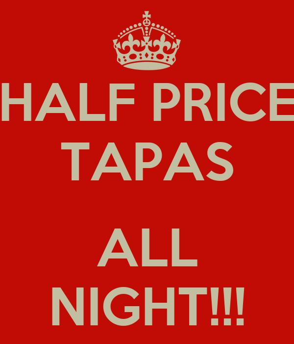 HALF PRICE TAPAS  ALL NIGHT!!!