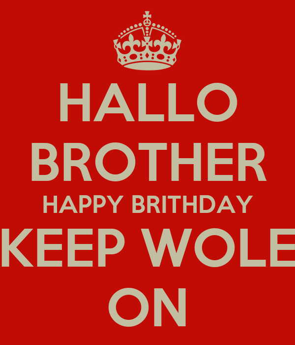 HALLO BROTHER HAPPY BRITHDAY KEEP WOLE ON