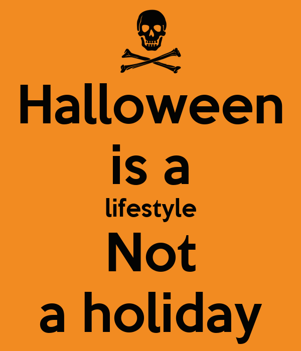 Halloween is a lifestyle Not a holiday