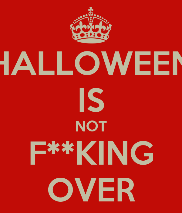 HALLOWEEN IS NOT F**KING OVER