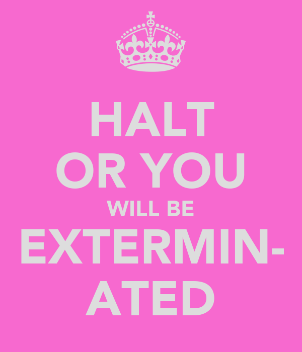 HALT OR YOU WILL BE EXTERMIN- ATED