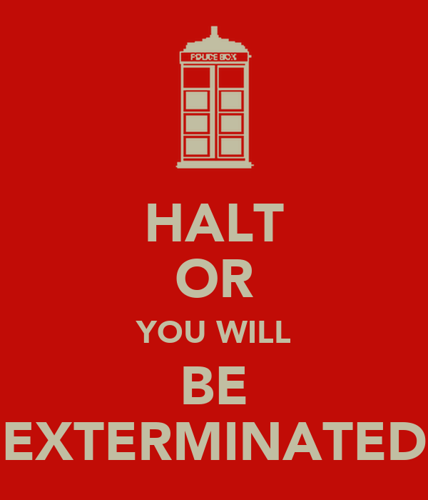 HALT OR YOU WILL BE EXTERMINATED