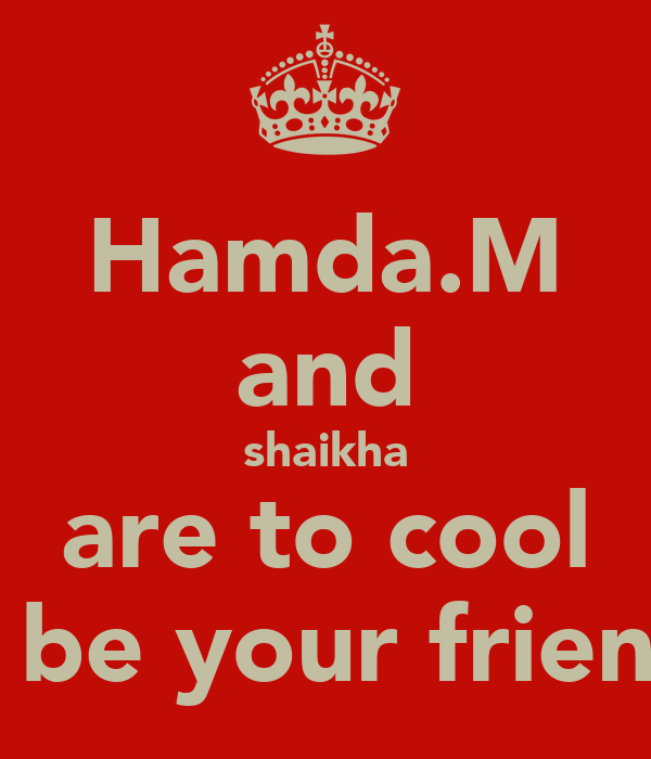 Hamda.M and shaikha are to cool to be your friends