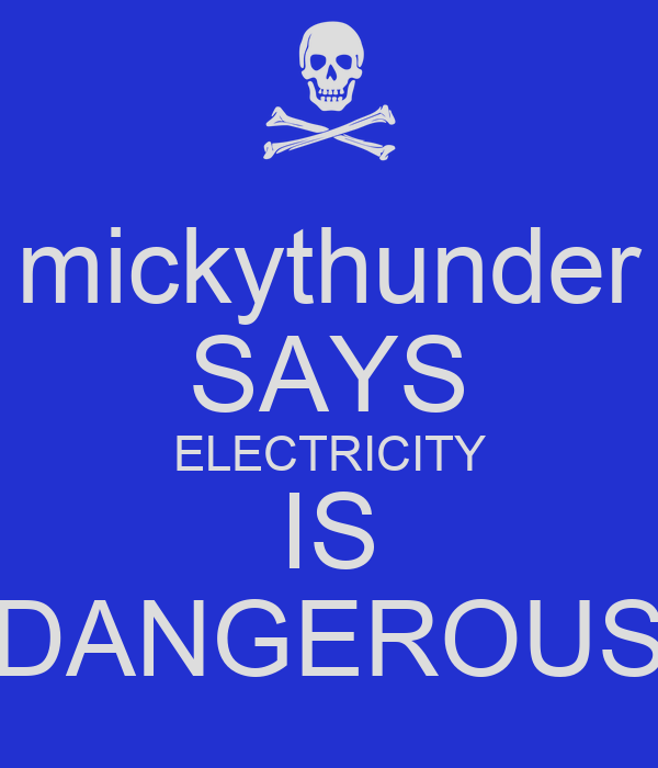 mickythunder SAYS ELECTRICITY IS DANGEROUS