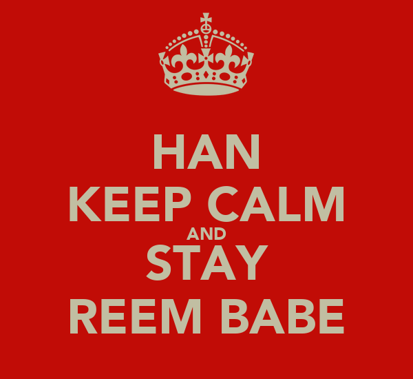 HAN KEEP CALM AND STAY REEM BABE