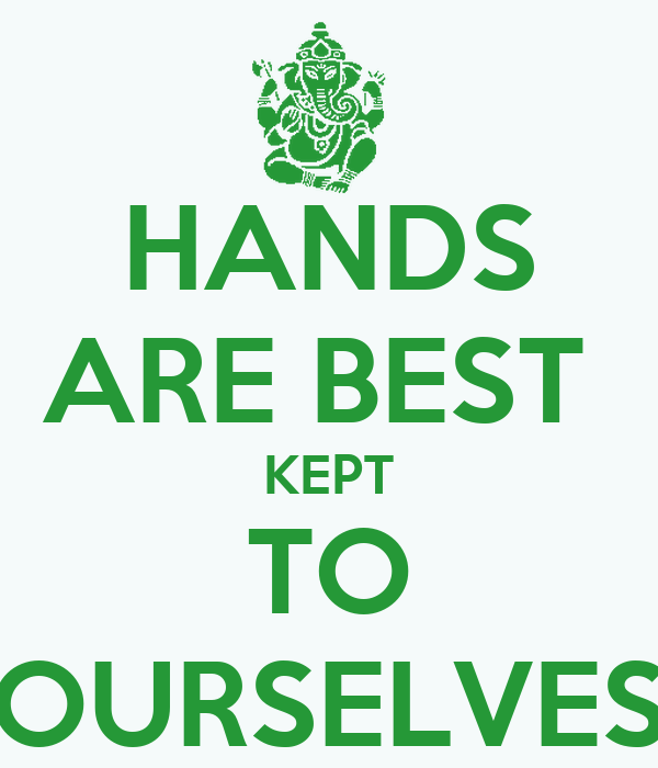 HANDS ARE BEST  KEPT TO OURSELVES