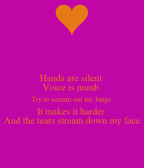 Hands are silent  Voice is numb  Try to scream out my lungs  It makes it harder  And the tears stream down my face