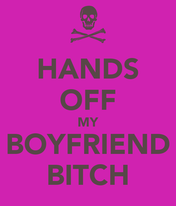 HANDS OFF MY BOYFRIEND BITCH