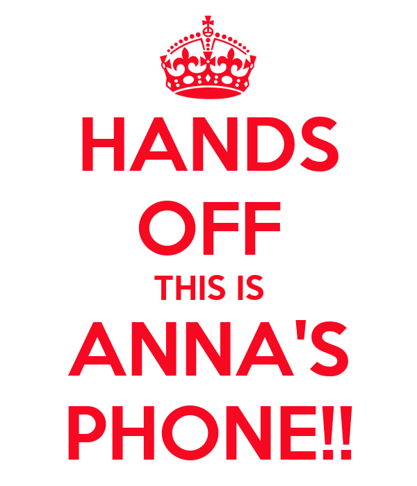 HANDS OFF THIS IS ANNA'S PHONE!!