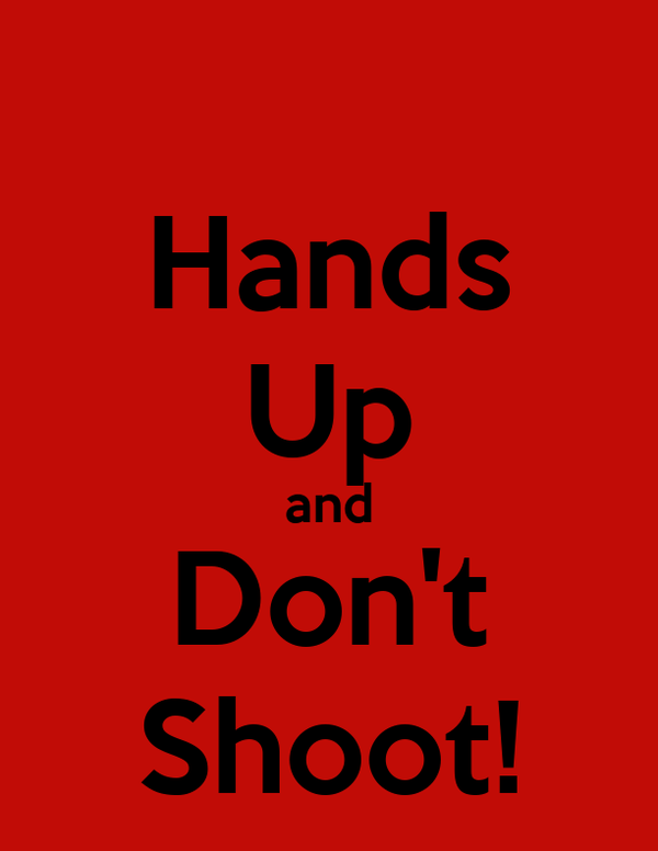 Hands Up and Don't Shoot!