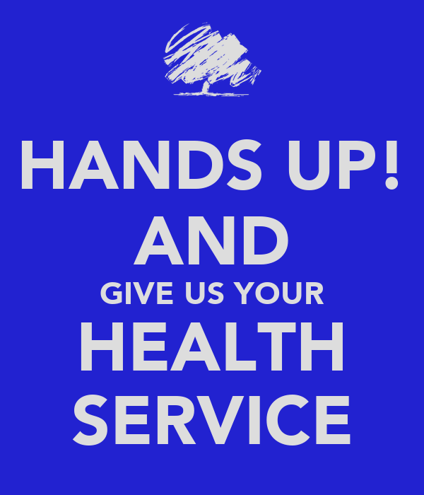 HANDS UP! AND GIVE US YOUR HEALTH SERVICE
