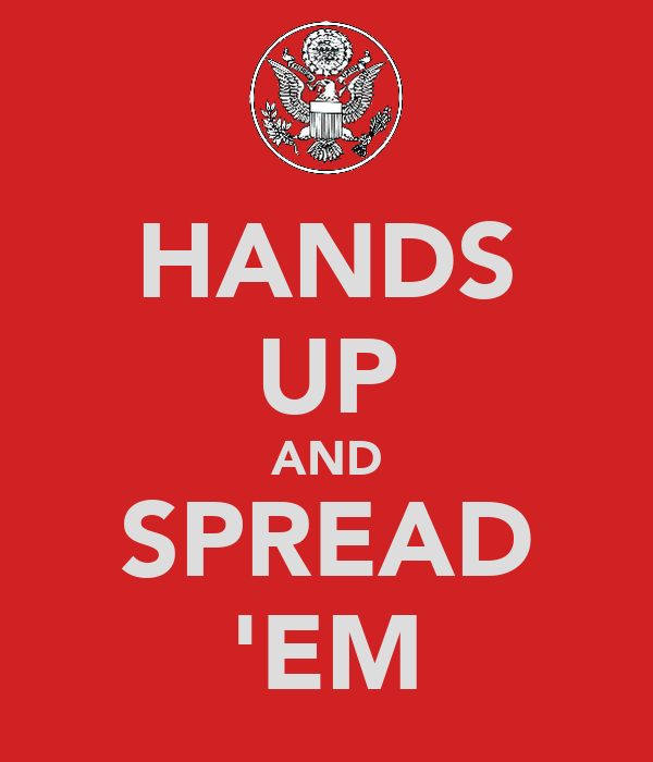 HANDS UP AND SPREAD 'EM