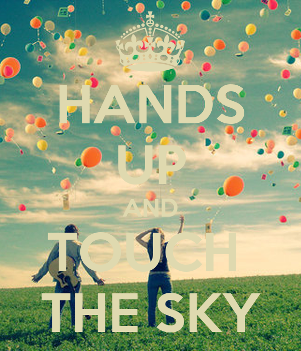 HANDS UP AND TOUCH  THE SKY