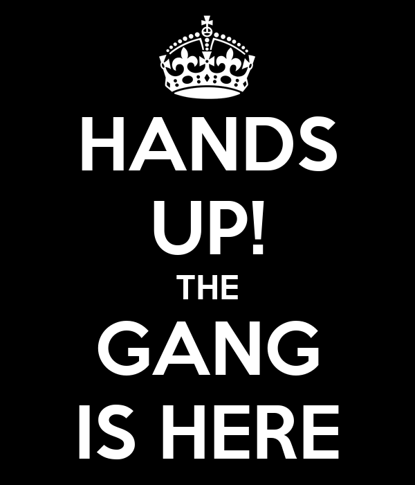 HANDS UP! THE GANG IS HERE
