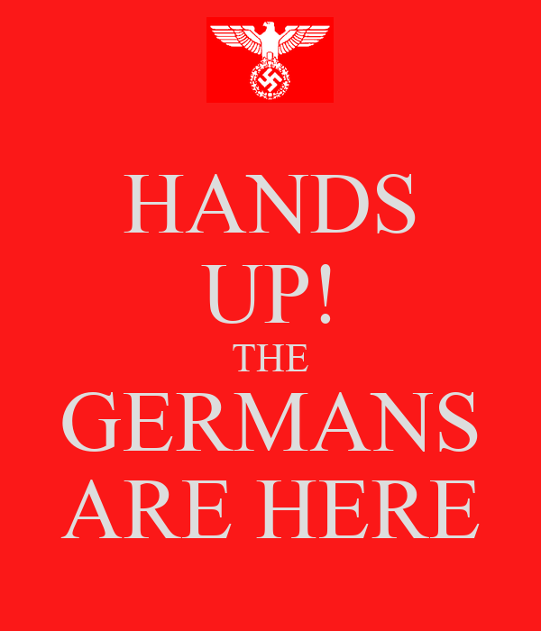 HANDS UP! THE GERMANS ARE HERE