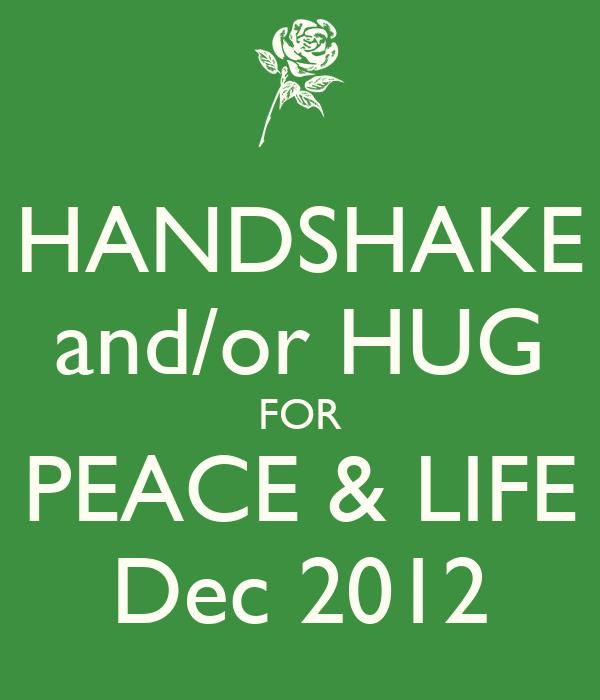 HANDSHAKE and/or HUG FOR PEACE & LIFE Dec 2012