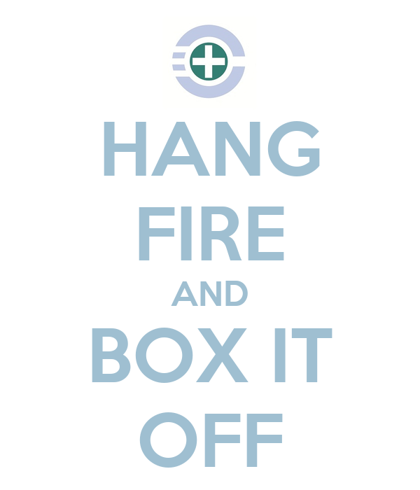 HANG FIRE AND BOX IT OFF