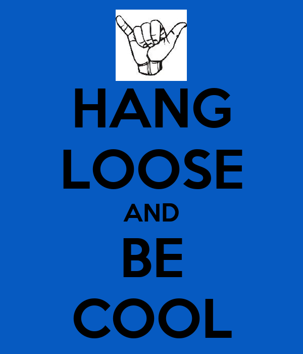 HANG LOOSE AND BE COOL