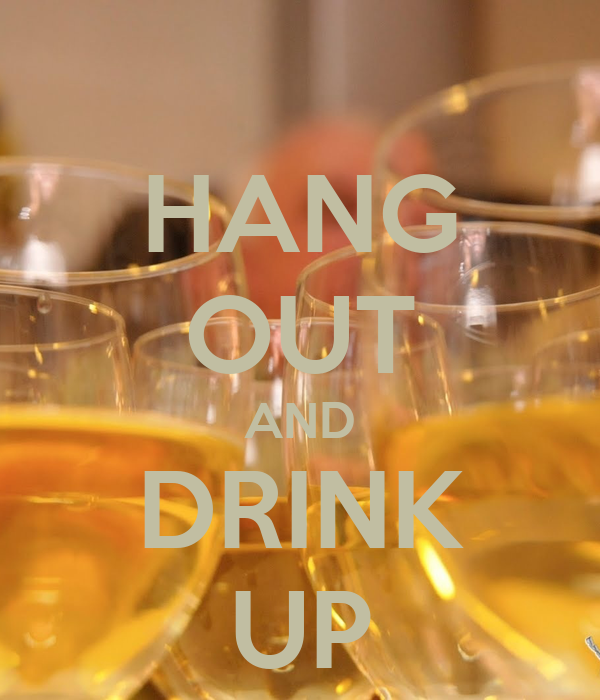 HANG OUT AND DRINK UP