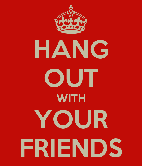 HANG OUT WITH YOUR FRIENDS