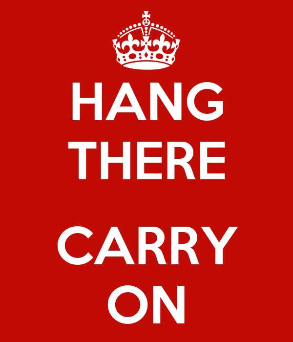HANG THERE  CARRY ON