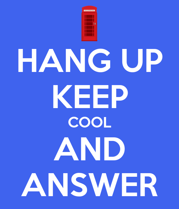 HANG UP KEEP COOL AND ANSWER