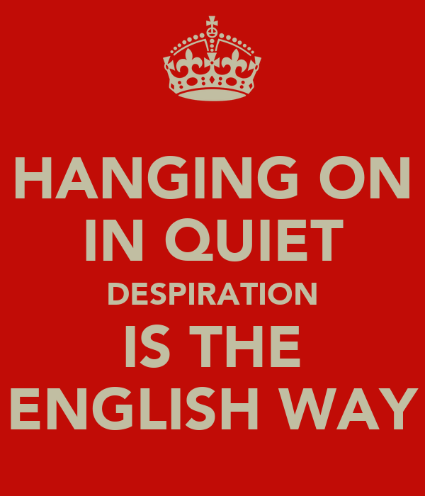 HANGING ON IN QUIET DESPIRATION IS THE ENGLISH WAY